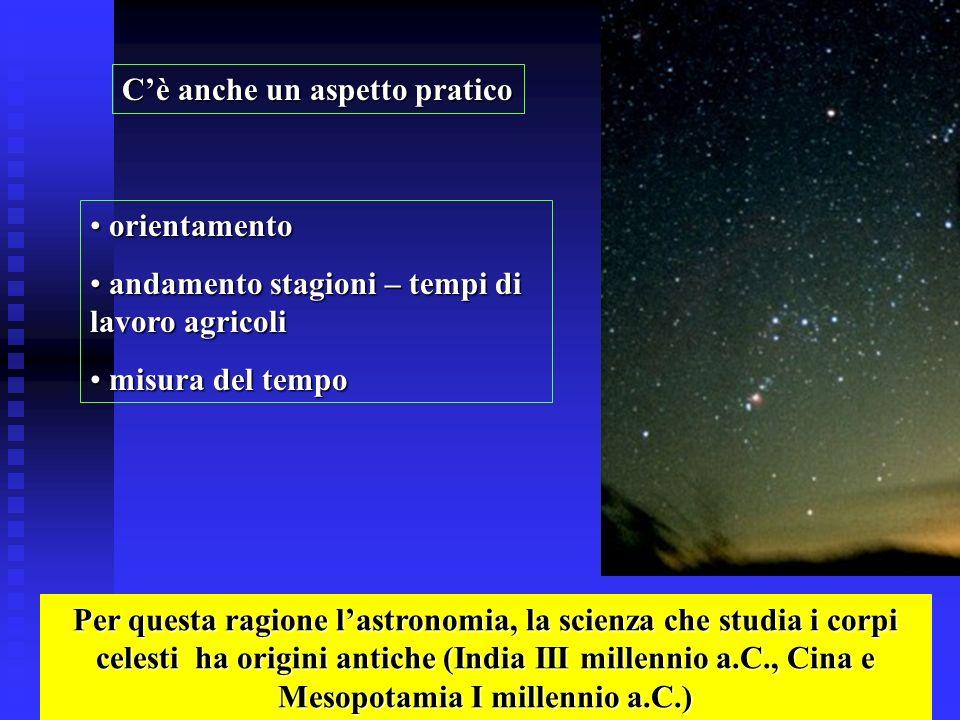 Cè anche un aspetto pratico Per questa ragione lastronomia, la scienza che studia i corpi celesti ha origini antiche (India III millennio a.C., Cina e