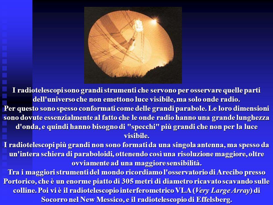 I radiotelescopi sono grandi strumenti che servono per osservare quelle parti dell'universo che non emettono luce visibile, ma solo onde radio. Per qu