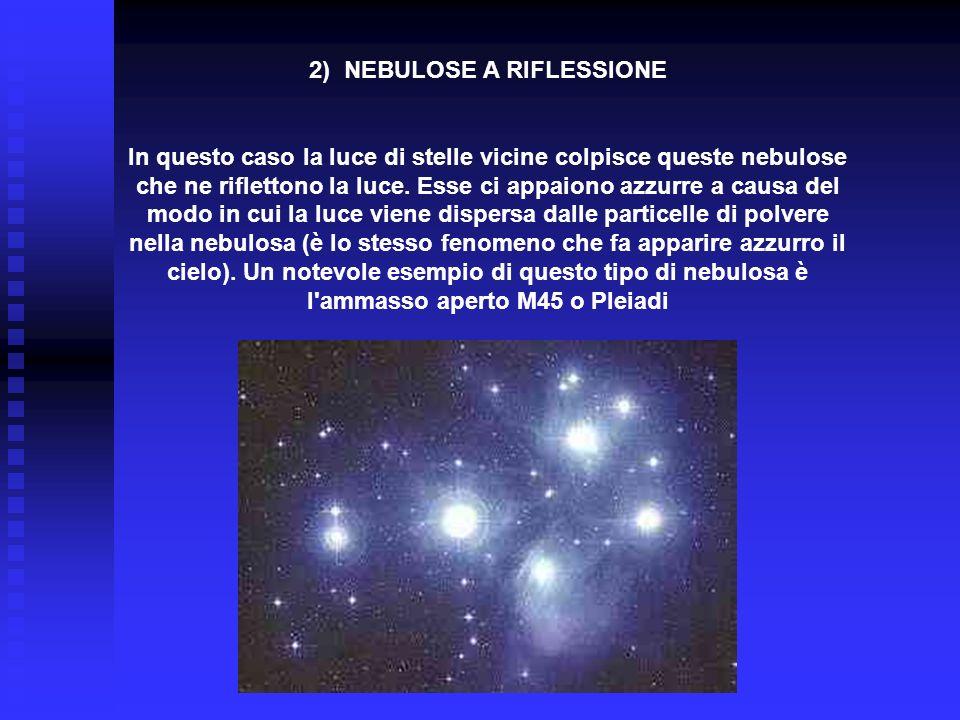 2) NEBULOSE A RIFLESSIONE In questo caso la luce di stelle vicine colpisce queste nebulose che ne riflettono la luce. Esse ci appaiono azzurre a causa