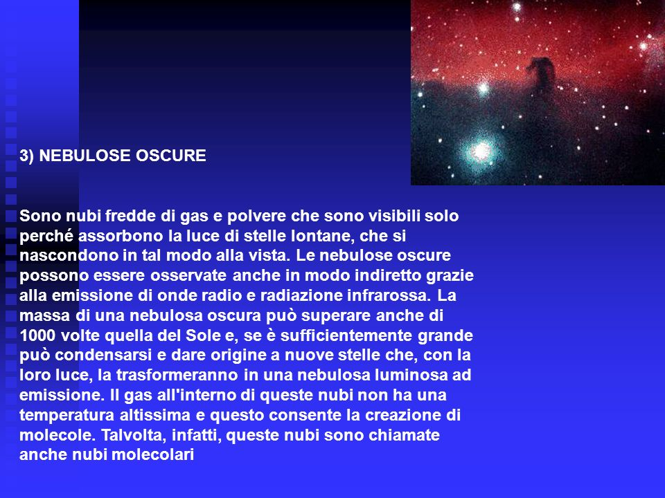 3) NEBULOSE OSCURE Sono nubi fredde di gas e polvere che sono visibili solo perché assorbono la luce di stelle lontane, che si nascondono in tal modo