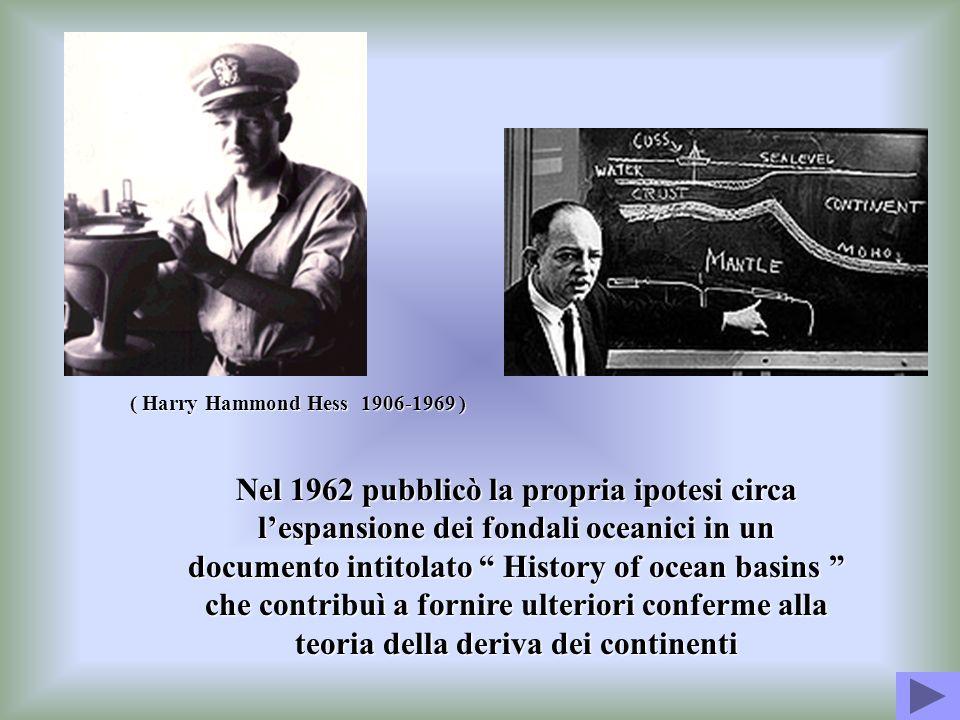 ( Harry Hammond Hess 1906-1969 ) Nel 1962 pubblicò la propria ipotesi circa lespansione dei fondali oceanici in un documento intitolato History of oce