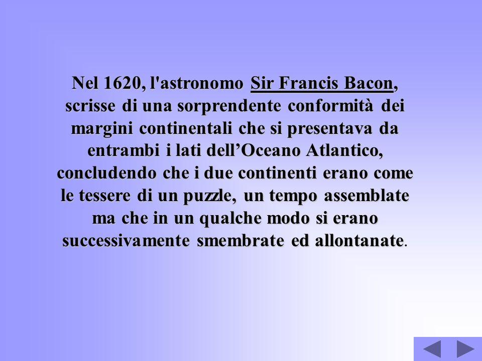 Nel 1620, l'astronomo Sir Francis Bacon, scrisse di una sorprendente conformità dei margini continentali che si presentava da entrambi i lati dellOcea