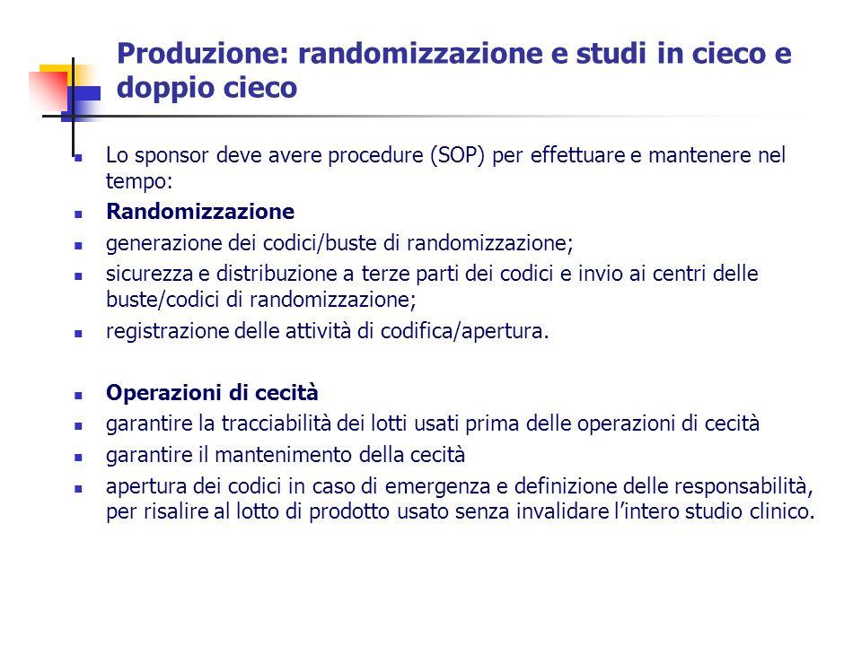 Produzione: randomizzazione e studi in cieco e doppio cieco Lo sponsor deve avere procedure (SOP) per effettuare e mantenere nel tempo: Randomizzazion