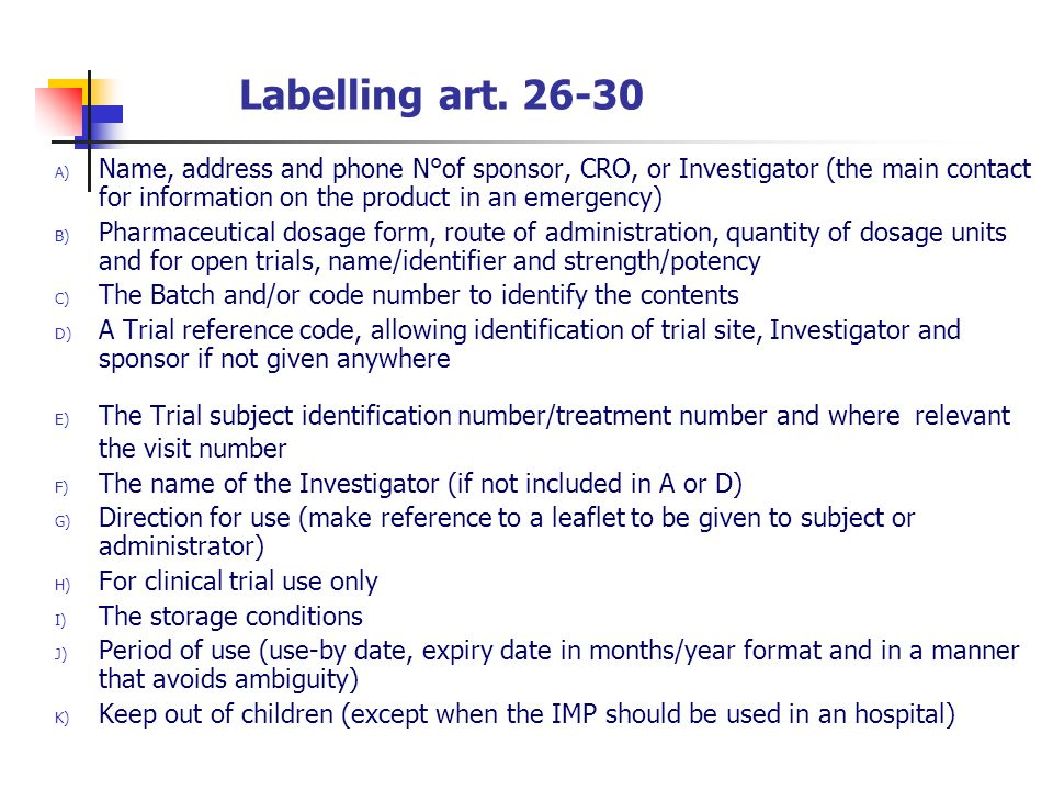 Labelling art. 26-30 A) Name, address and phone N°of sponsor, CRO, or Investigator (the main contact for information on the product in an emergency) B