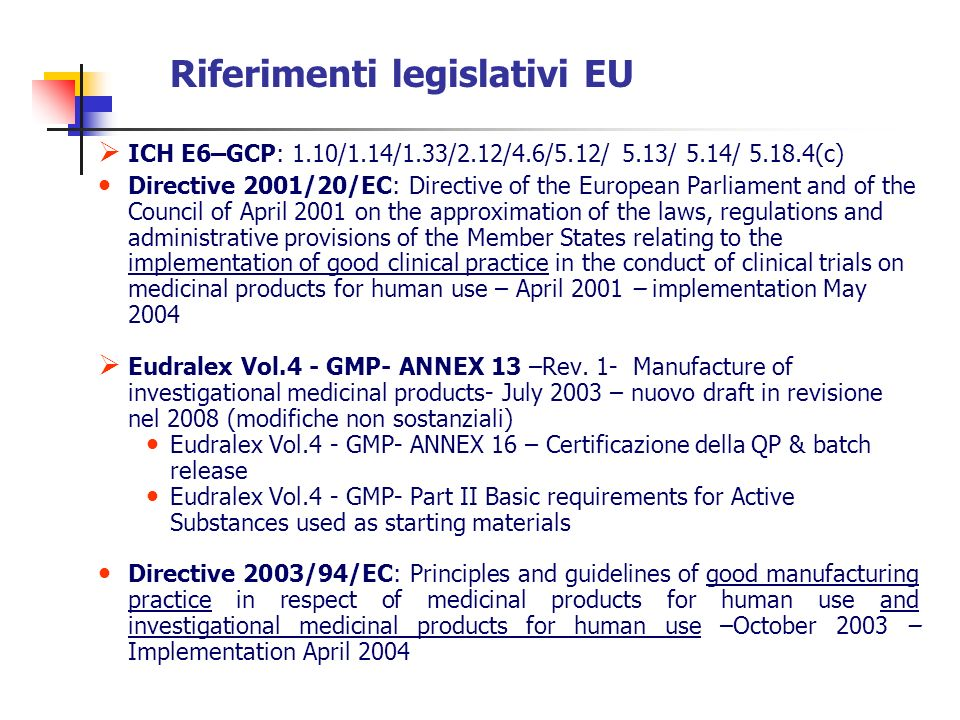 Riferimenti legislativi EU Directive 2005/28/EC of 8 April 2005 laying down principles and detailed guidelines for good clinical practice as regards investigational medicinal products for human use, as well as the requirements for authorization of the manufacturing or importation of such products- implemented January 2006 GUIDELINES Detailed guidance for the request for authorization of a clinical trial … (IMPD) – October 2005, Rev.