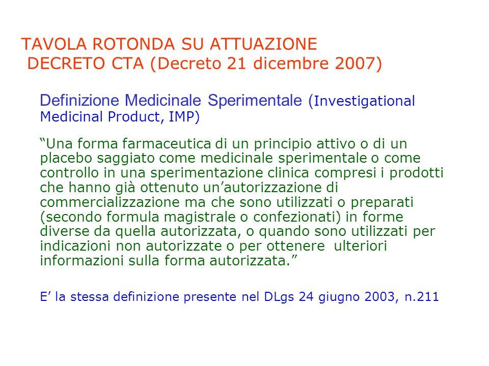 TAVOLA ROTONDA SU ATTUAZIONE DECRETO CTA (Decreto 21 dicembre 2007) Tuttavia, nel DLgs 6 novembre 2007, n.200, alla definizione di medicinale sperimentale, era stato aggiunto quanto segue: 2) i medicinali non oggetto dello studio sperimentale, ma comunque utilizzati nellambito di una sperimentazione, quando essi non sono autorizzati al commercio in Italia o sono autorizzati ma utilizzati in maniera difforme allautorizzazione; Nel decreto CTA questi medicinali vengono ora definiti NIMP (Non Investigational Medicinal Products) e distinti in due categorie.