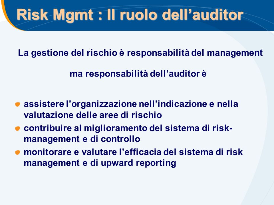 Risk Mgmt : Il ruolo dellauditor assistere lorganizzazione nellindicazione e nella valutazione delle aree di rischio contribuire al miglioramento del sistema di risk- management e di controllo monitorare e valutare lefficacia del sistema di risk management e di upward reporting La gestione del rischio è responsabilità del management ma responsabilità dellauditor è
