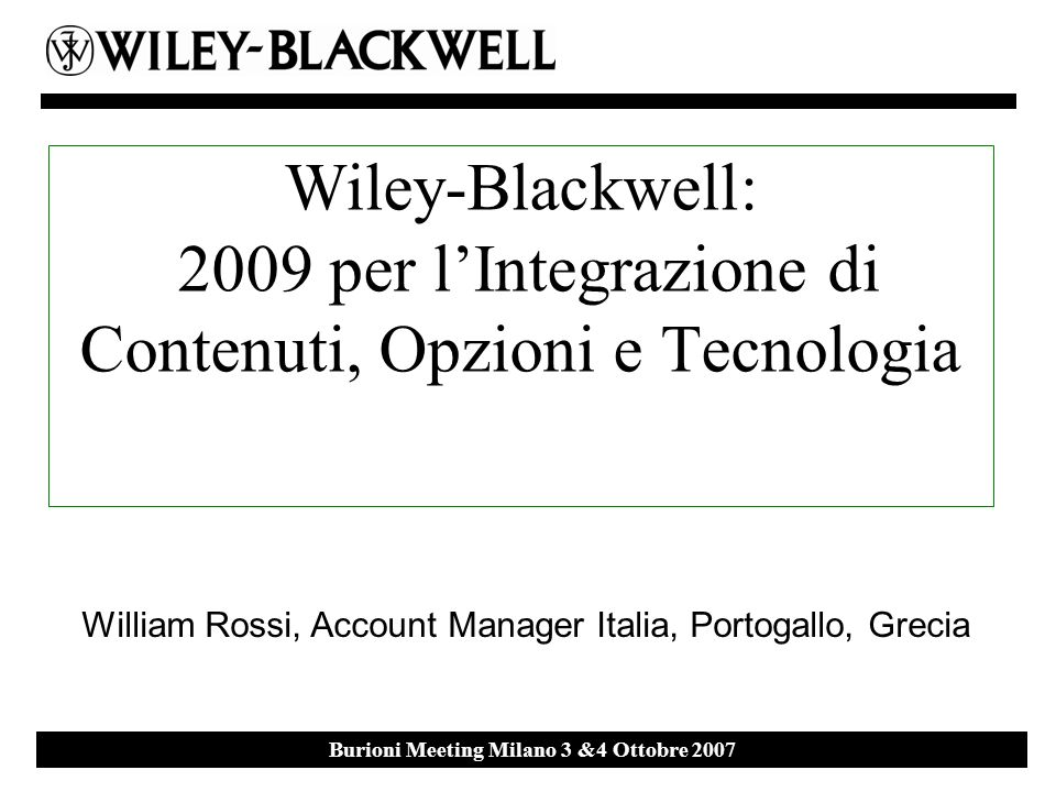 Ebsco Event 27 th September 2007 Milan Burioni Meeting Milano 3 &4 Ottobre 2007 Wiley-Blackwell: 2009 per lIntegrazione di Contenuti, Opzioni e Tecnologia William Rossi, Account Manager Italia, Portogallo, Grecia