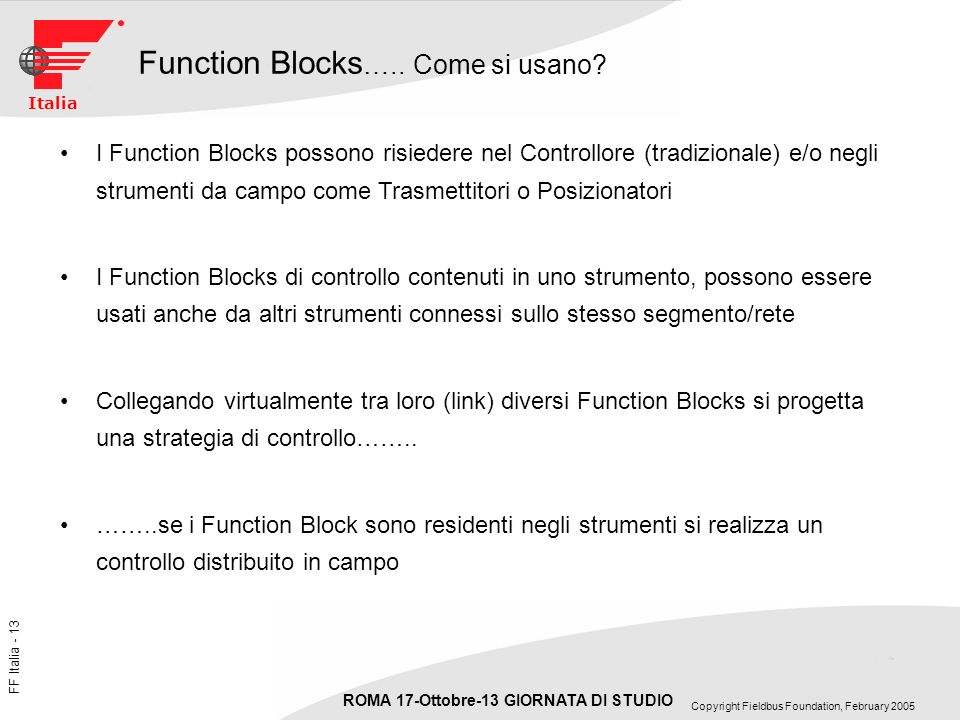 FF Italia - 13 ROMA 17-Ottobre-13 GIORNATA DI STUDIO Copyright Fieldbus Foundation, February 2005 Italia Function Blocks ….. Come si usano? I Function