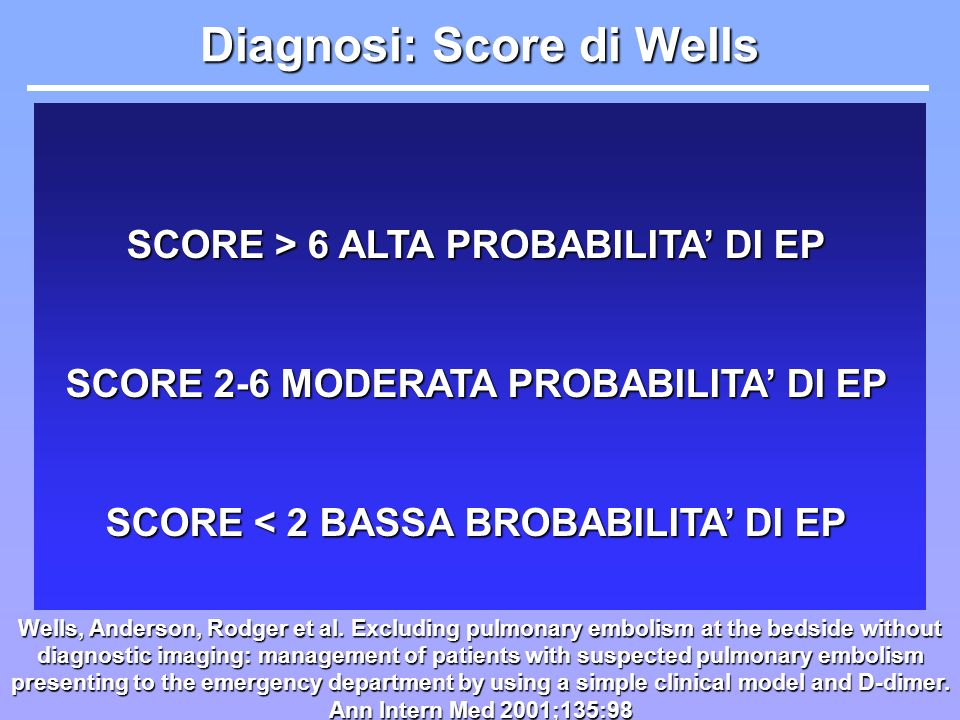 Diagnosi: Score di Wells Wells, Anderson, Rodger et al. Excluding pulmonary embolism at the bedside without diagnostic imaging: management of patients