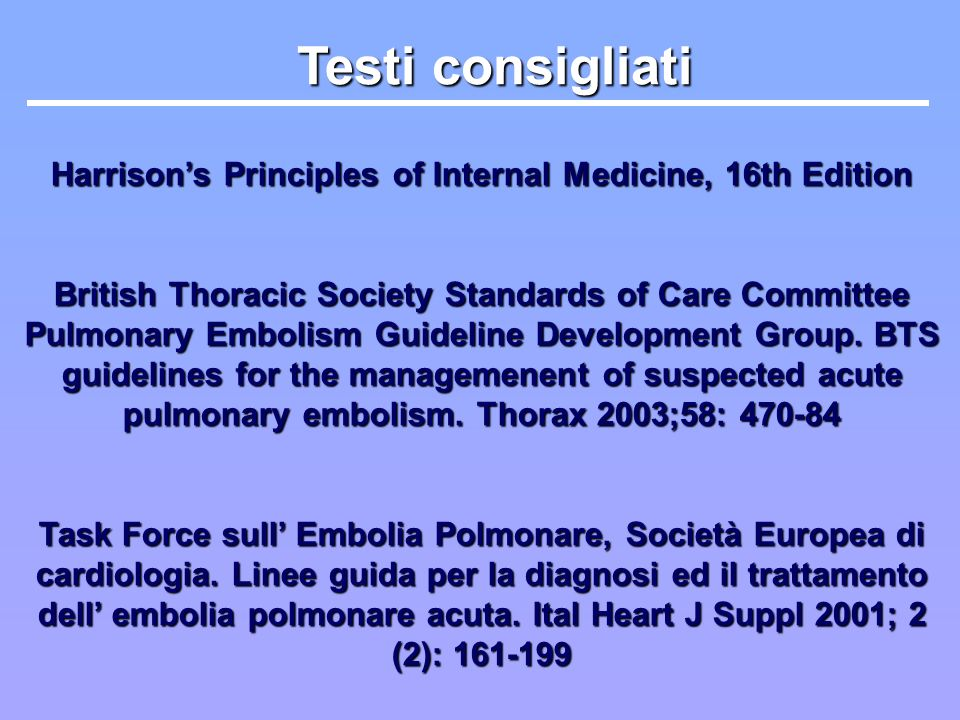 Testi consigliati Harrisons Principles of Internal Medicine, 16th Edition British Thoracic Society Standards of Care Committee Pulmonary Embolism Guid