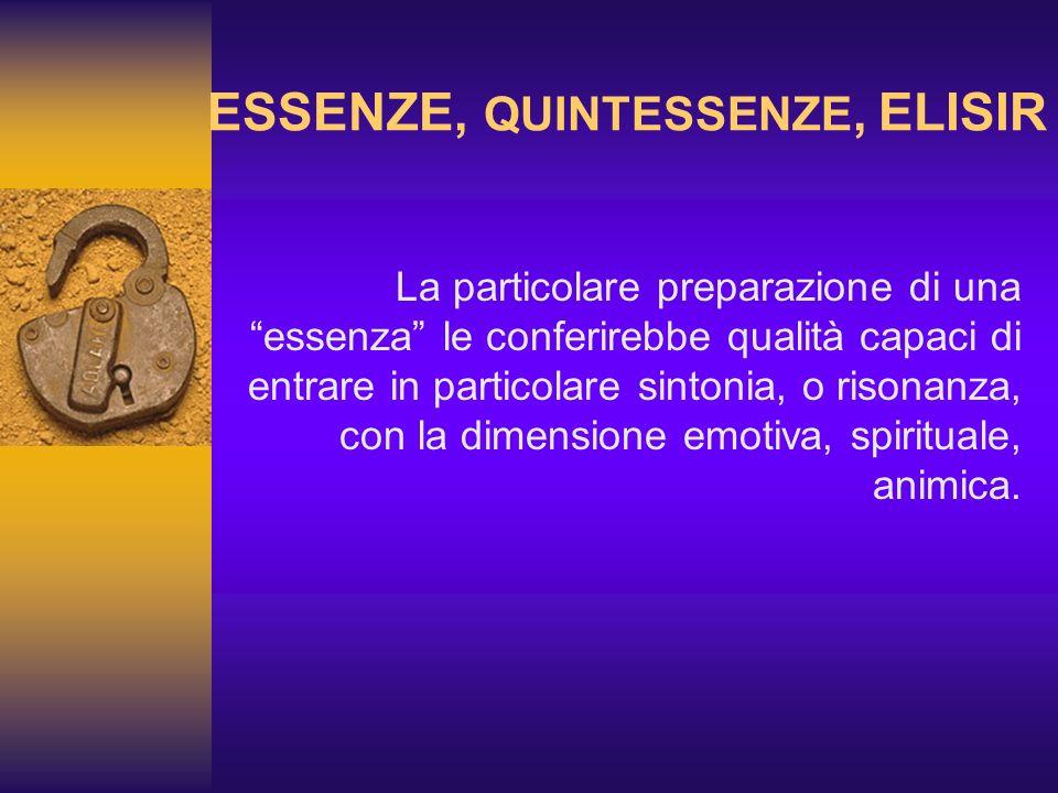 ESSENZE, QUINTESSENZE, ELISIR La particolare preparazione di una essenza le conferirebbe qualità capaci di entrare in particolare sintonia, o risonanz