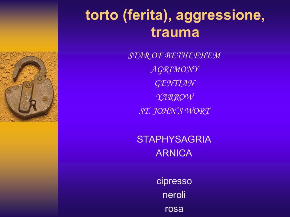 torto (ferita), aggressione, trauma STAR OF BETHLEHEM AGRIMONY GENTIAN YARROW ST. JOHNS WORT STAPHYSAGRIA ARNICA cipresso neroli rosa