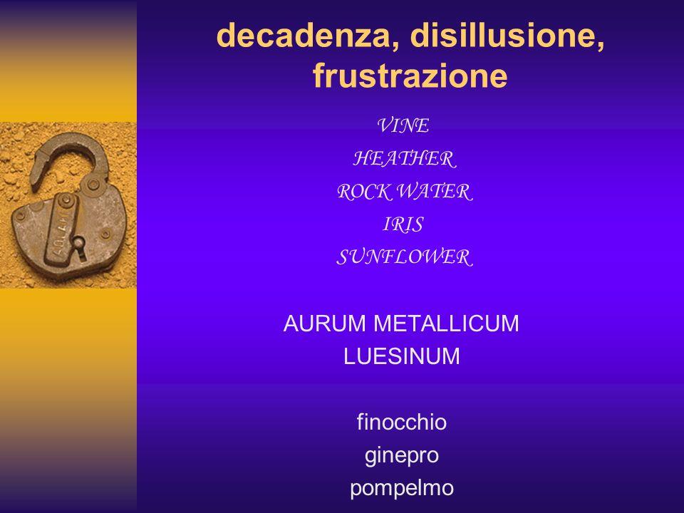 decadenza, disillusione, frustrazione VINE HEATHER ROCK WATER IRIS SUNFLOWER AURUM METALLICUM LUESINUM finocchio ginepro pompelmo