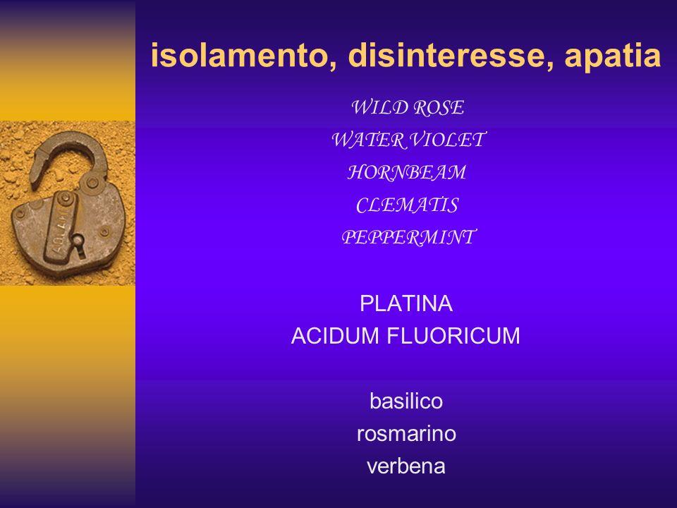 isolamento, disinteresse, apatia WILD ROSE WATER VIOLET HORNBEAM CLEMATIS PEPPERMINT PLATINA ACIDUM FLUORICUM basilico rosmarino verbena
