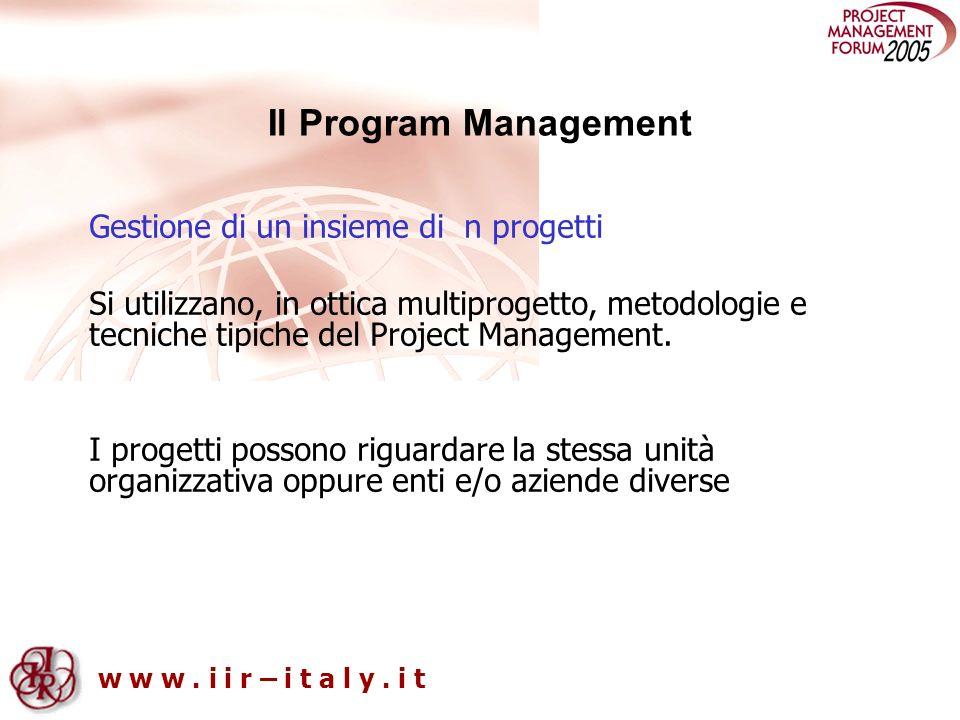w w w. i i r – i t a l y. i t Il Program Management Gestione di un insieme di n progetti Si utilizzano, in ottica multiprogetto, metodologie e tecnich