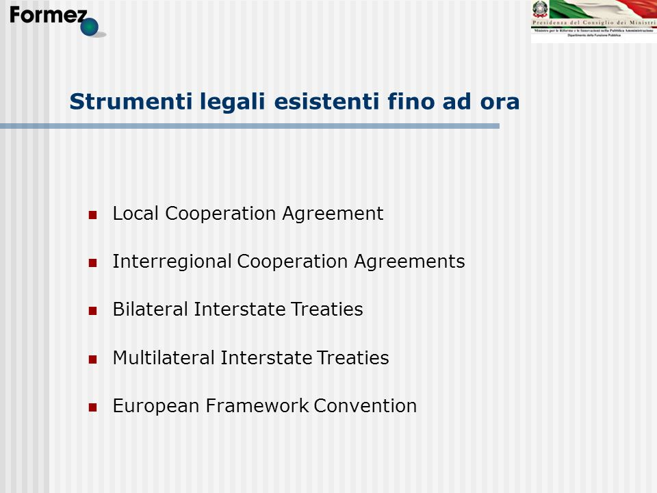Strumenti legali esistenti fino ad ora Local Cooperation Agreement Interregional Cooperation Agreements Bilateral Interstate Treaties Multilateral Int