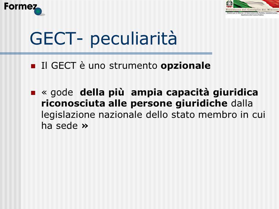 GECT- peculiarità Il GECT è uno strumento opzionale « gode della più ampia capacità giuridica riconosciuta alle persone giuridiche dalla legislazione