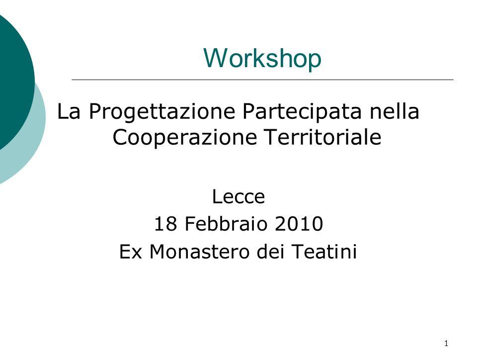 1 Workshop La Progettazione Partecipata nella Cooperazione Territoriale Lecce 18 Febbraio 2010 Ex Monastero dei Teatini