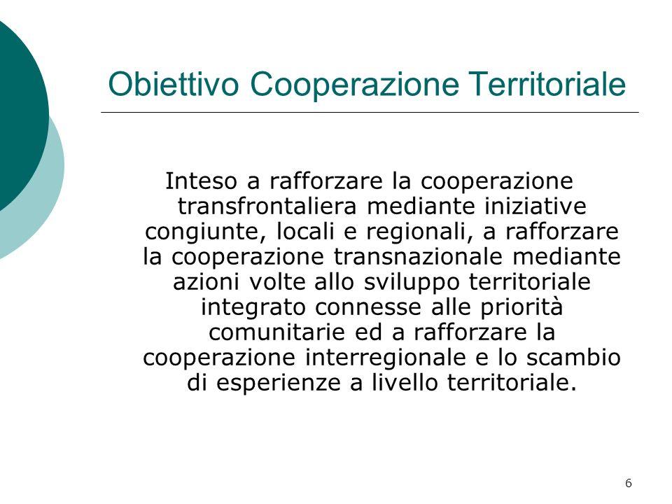 6 Obiettivo Cooperazione Territoriale Inteso a rafforzare la cooperazione transfrontaliera mediante iniziative congiunte, locali e regionali, a rafforzare la cooperazione transnazionale mediante azioni volte allo sviluppo territoriale integrato connesse alle priorità comunitarie ed a rafforzare la cooperazione interregionale e lo scambio di esperienze a livello territoriale.
