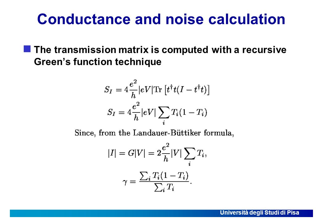 Università degli Studi di Pisa Conductance and noise calculation The transmission matrix is computed with a recursive Greens function technique