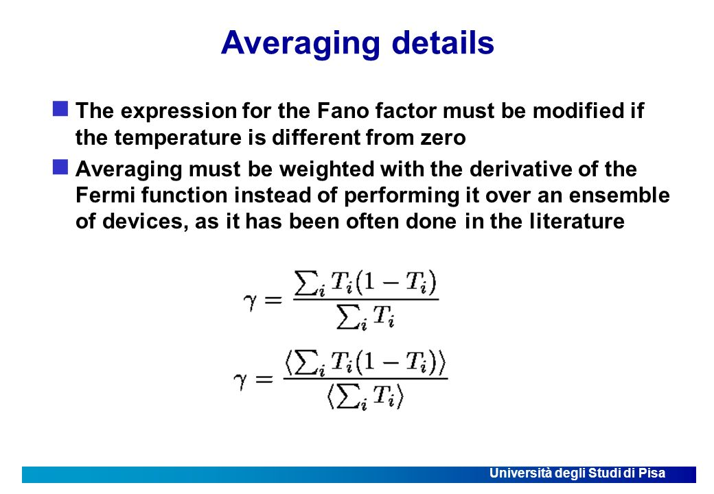 Università degli Studi di Pisa Averaging details The expression for the Fano factor must be modified if the temperature is different from zero Averaging must be weighted with the derivative of the Fermi function instead of performing it over an ensemble of devices, as it has been often done in the literature