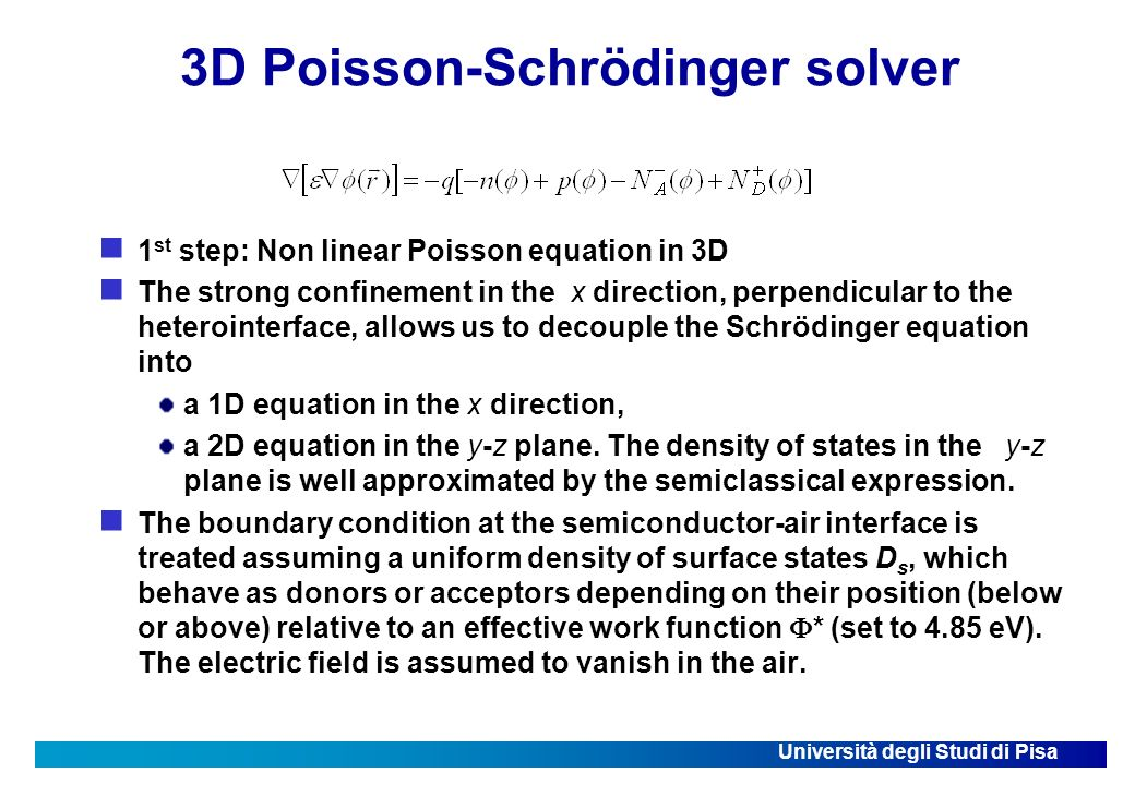 Università degli Studi di Pisa 3D Poisson-Schrödinger solver 1 st step: Non linear Poisson equation in 3D The strong confinement in the x direction, perpendicular to the heterointerface, allows us to decouple the Schrödinger equation into a 1D equation in the x direction, a 2D equation in the y-z plane.