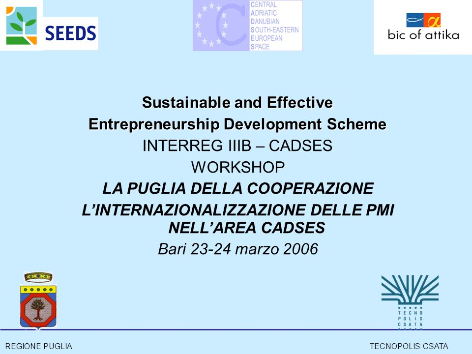 REGIONE PUGLIATECNOPOLIS CSATA Sustainable and Effective Entrepreneurship Development Scheme INTERREG IIIB – CADSES WORKSHOP LA PUGLIA DELLA COOPERAZIONE LINTERNAZIONALIZZAZIONE DELLE PMI NELLAREA CADSES Bari 23-24 marzo 2006