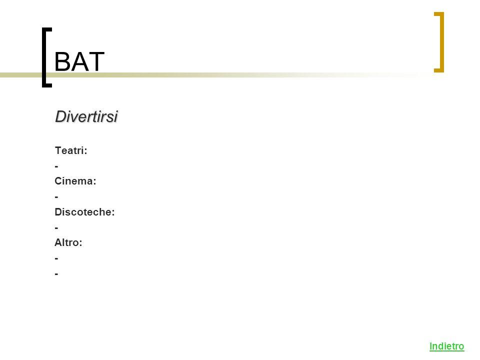 BAT Divertirsi Teatri: - Cinema: - Discoteche: - Altro: - Indietro