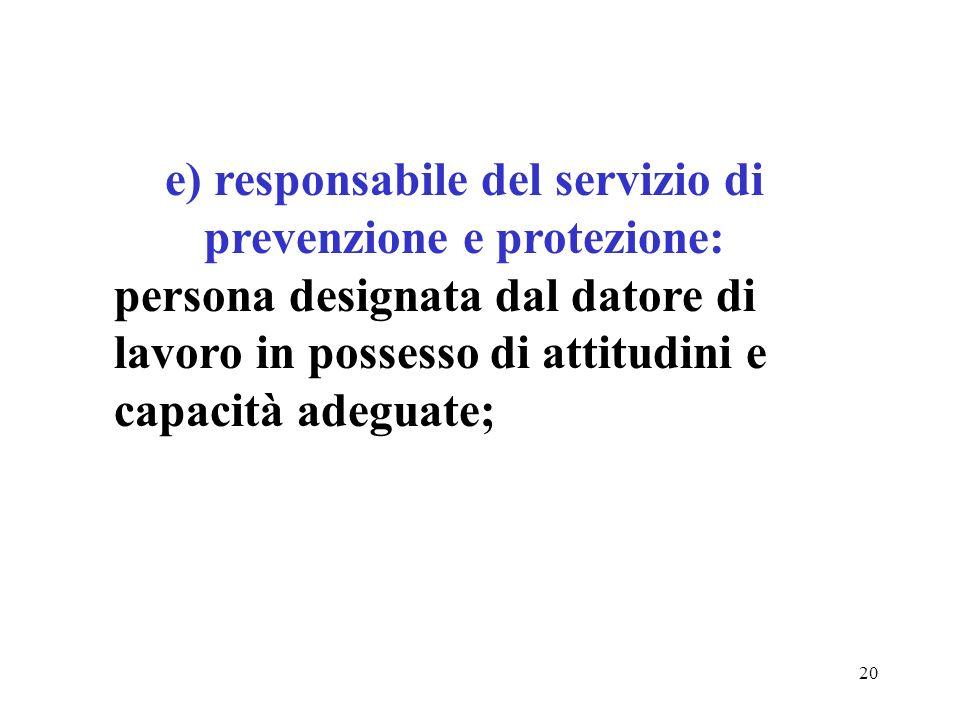 20 e) responsabile del servizio di prevenzione e protezione: persona designata dal datore di lavoro in possesso di attitudini e capacità adeguate;