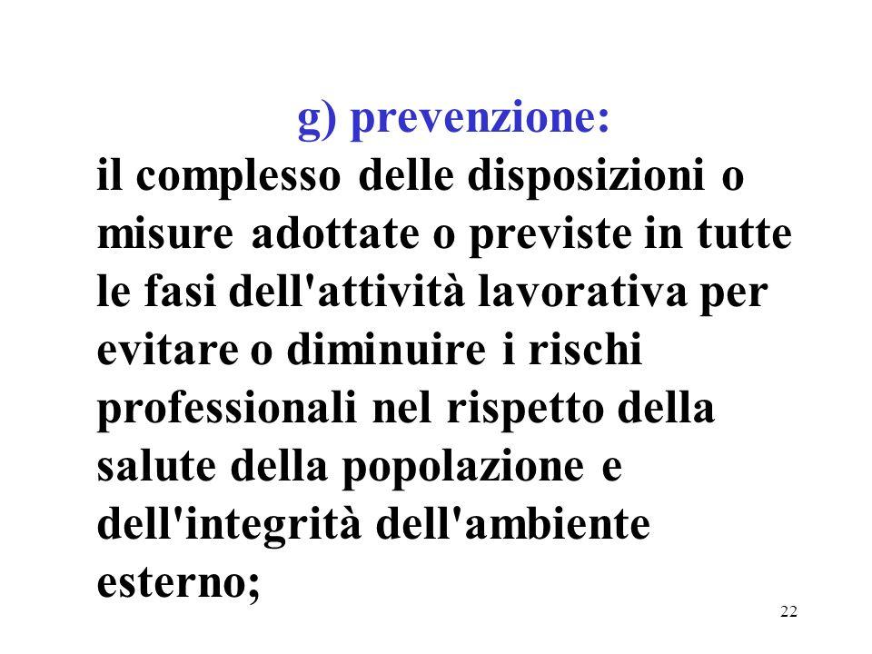 22 g) prevenzione: il complesso delle disposizioni o misure adottate o previste in tutte le fasi dell attività lavorativa per evitare o diminuire i rischi professionali nel rispetto della salute della popolazione e dell integrità dell ambiente esterno;