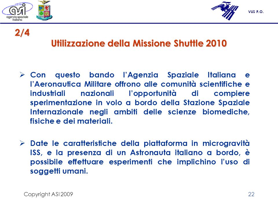 VUS P.O. Copyright ASI 200922 Utilizzazione della Missione Shuttle 2010 Con questo bando lAgenzia Spaziale Italiana e lAeronautica Militare offrono al