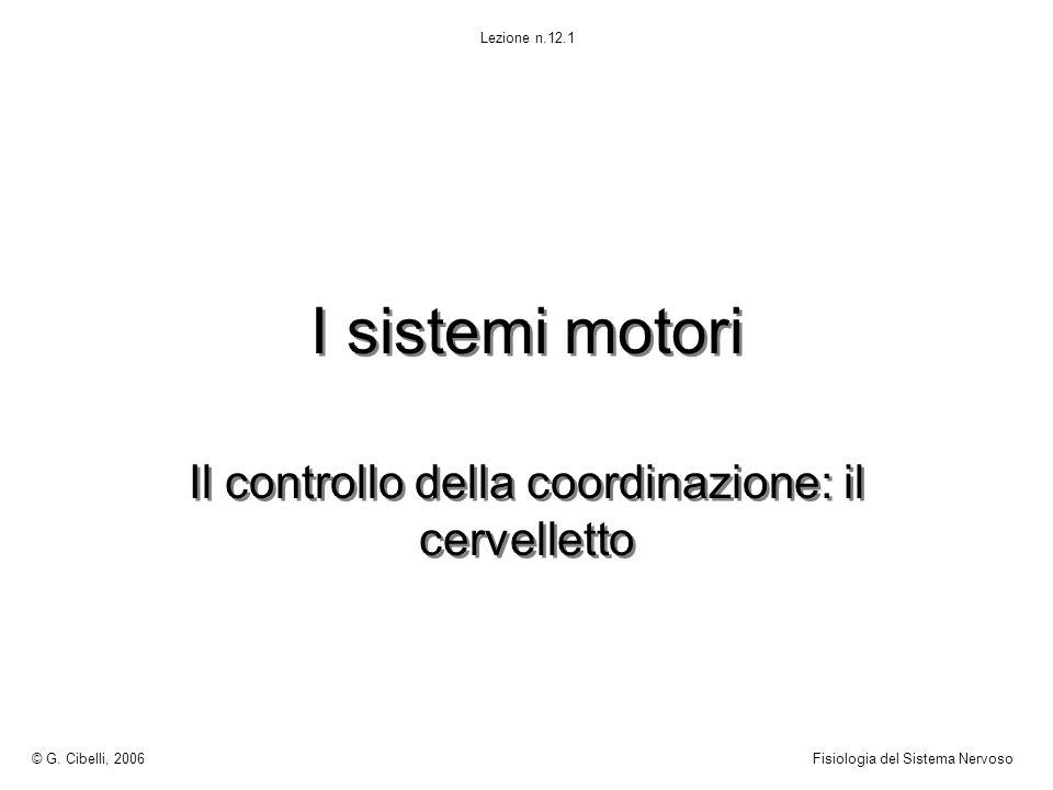 I sistemi motori Il controllo della coordinazione: il cervelletto © G. Cibelli, 2006Fisiologia del Sistema Nervoso Lezione n.12.1