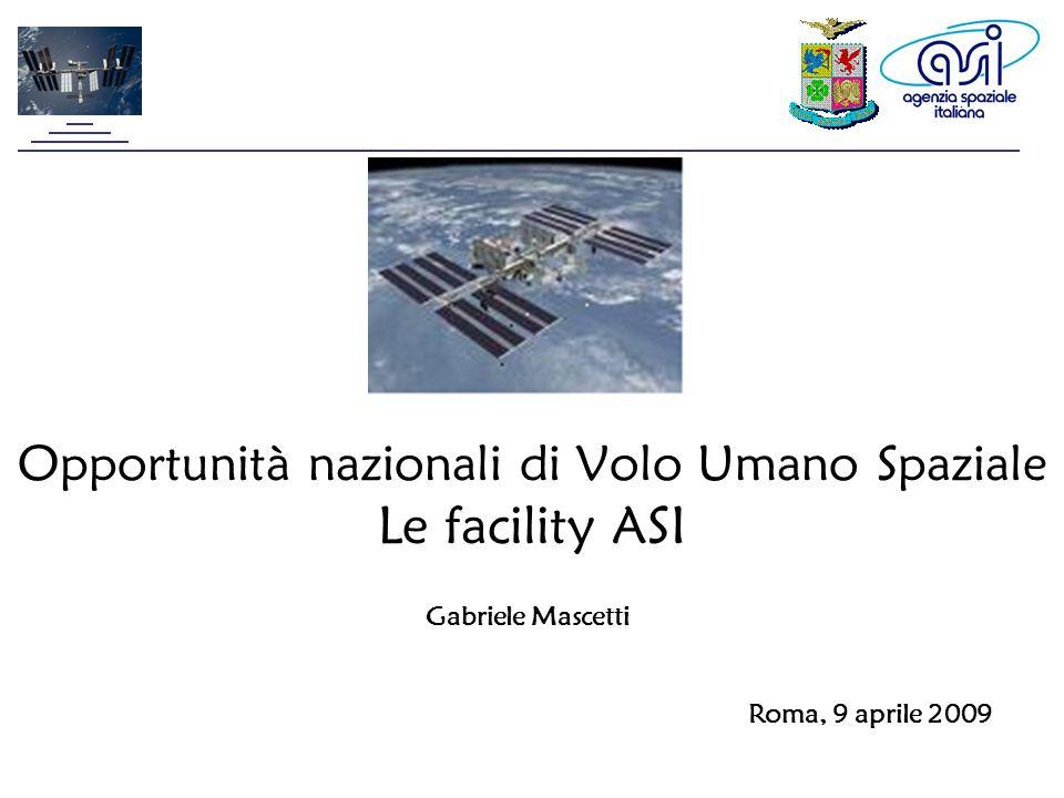 Opportunità nazionali di Volo Umano Spaziale Le facility ASI Roma, 9 aprile 2009 Gabriele Mascetti