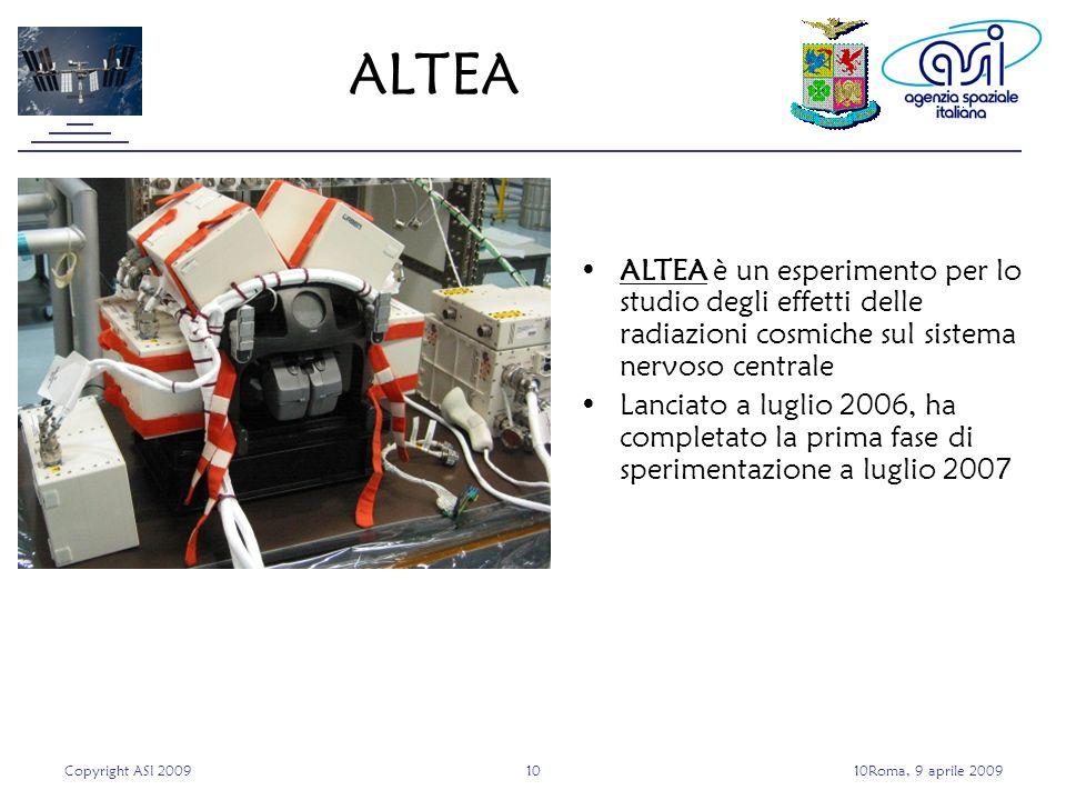 Copyright ASI 20091010Roma, 9 aprile 2009 ALTEA è un esperimento per lo studio degli effetti delle radiazioni cosmiche sul sistema nervoso centrale Lanciato a luglio 2006, ha completato la prima fase di sperimentazione a luglio 2007 ALTEA
