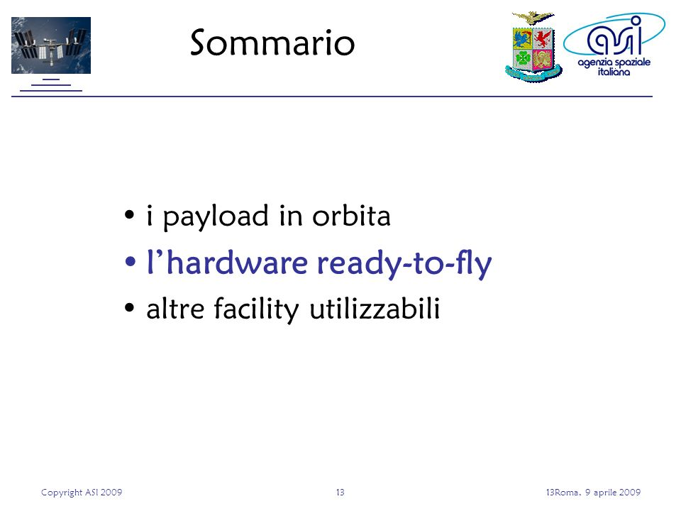 Copyright ASI 20091313Roma, 9 aprile 2009 Sommario i payload in orbita lhardware ready-to-fly altre facility utilizzabili