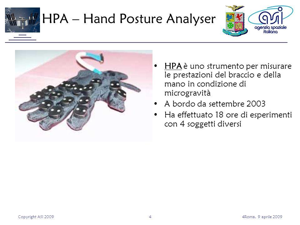 Copyright ASI 200944Roma, 9 aprile 2009 HPA è uno strumento per misurare le prestazioni del braccio e della mano in condizione di microgravità A bordo da settembre 2003 Ha effettuato 18 ore di esperimenti con 4 soggetti diversi HPA – Hand Posture Analyser