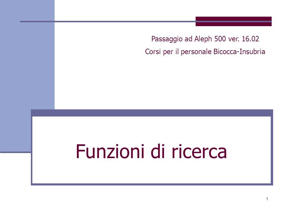 1 Funzioni di ricerca Passaggio ad Aleph 500 ver. 16.02 Corsi per il personale Bicocca-Insubria