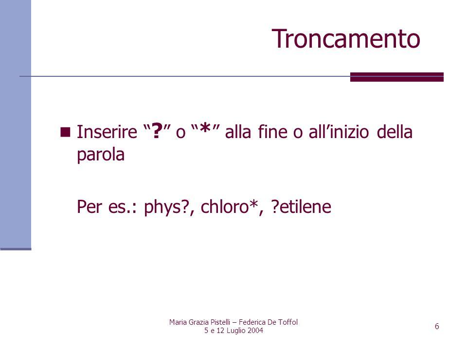 Maria Grazia Pistelli – Federica De Toffol 5 e 12 Luglio 2004 6 Inserire ? o * alla fine o allinizio della parola Per es.: phys?, chloro*, ?etilene Tr