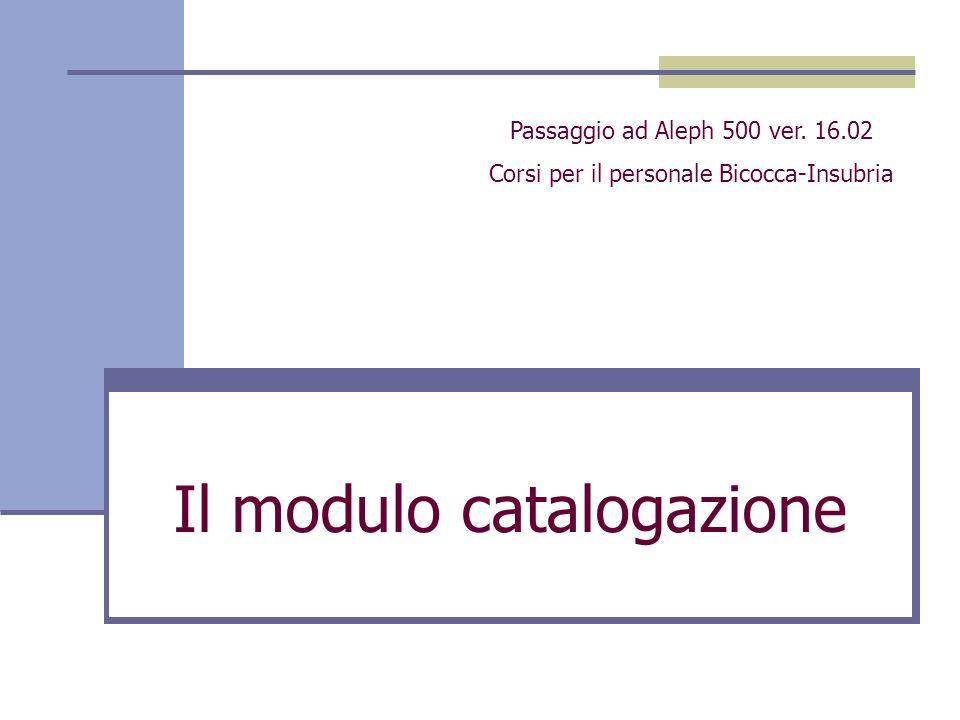 Il modulo catalogazione Passaggio ad Aleph 500 ver. 16.02 Corsi per il personale Bicocca-Insubria