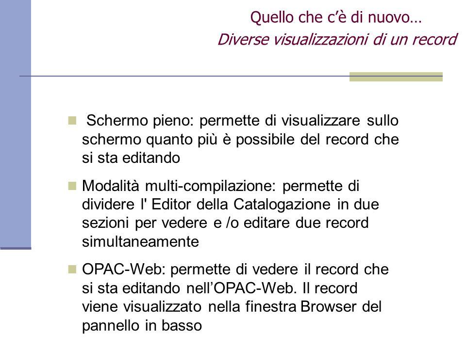 Quello che cè di nuovo… Diverse visualizzazioni di un record Schermo pieno: permette di visualizzare sullo schermo quanto più è possibile del record che si sta editando Modalità multi-compilazione: permette di dividere l Editor della Catalogazione in due sezioni per vedere e /o editare due record simultaneamente OPAC-Web: permette di vedere il record che si sta editando nellOPAC-Web.