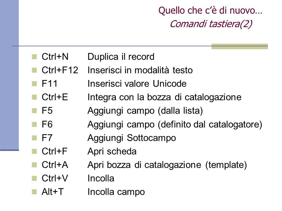 Ctrl+NDuplica il record Ctrl+F12Inserisci in modalità testo F11Inserisci valore Unicode Ctrl+EIntegra con la bozza di catalogazione F5Aggiungi campo (dalla lista) F6Aggiungi campo (definito dal catalogatore) F7 Aggiungi Sottocampo Ctrl+FApri scheda Ctrl+AApri bozza di catalogazione (template) Ctrl+V Incolla Alt+TIncolla campo Quello che cè di nuovo… Comandi tastiera(2)