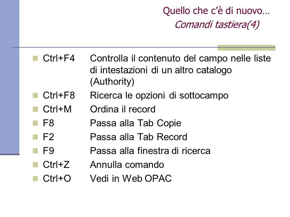 Ctrl+F4Controlla il contenuto del campo nelle liste di intestazioni di un altro catalogo (Authority) Ctrl+F8Ricerca le opzioni di sottocampo Ctrl+M Ordina il record F8Passa alla Tab Copie F2 Passa alla Tab Record F9Passa alla finestra di ricerca Ctrl+ZAnnulla comando Ctrl+OVedi in Web OPAC Quello che cè di nuovo… Comandi tastiera(4)