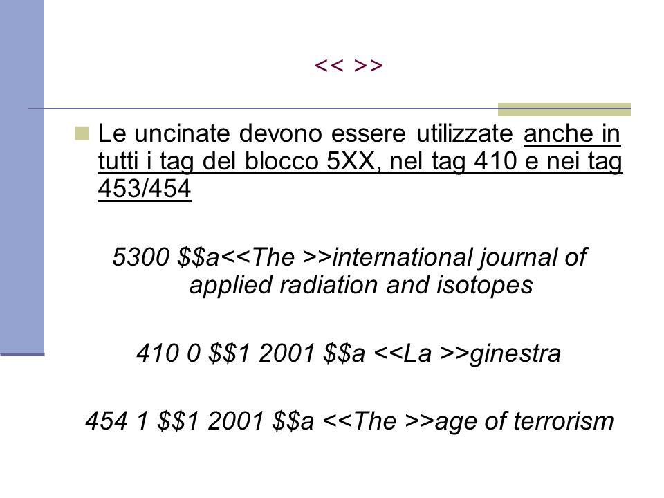 Le uncinate devono essere utilizzate anche in tutti i tag del blocco 5XX, nel tag 410 e nei tag 453/454 5300 $$a >international journal of applied radiation and isotopes 410 0 $$1 2001 $$a >ginestra 454 1 $$1 2001 $$a >age of terrorism >