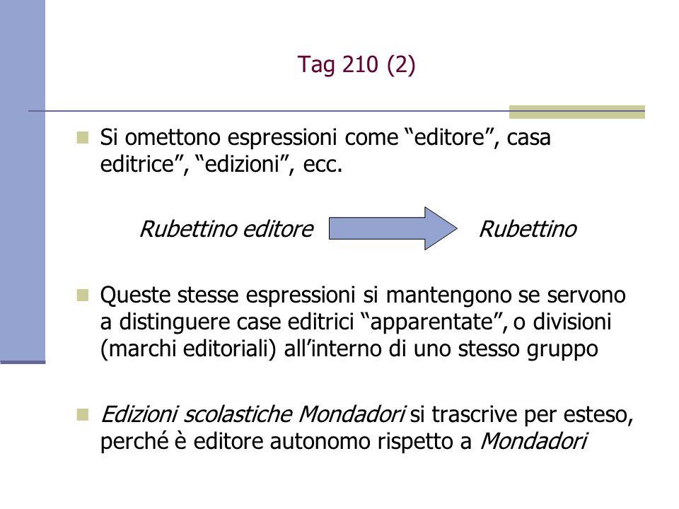 Tag 210 (2) Si omettono espressioni come editore, casa editrice, edizioni, ecc. Rubettino editore Rubettino Queste stesse espressioni si mantengono se