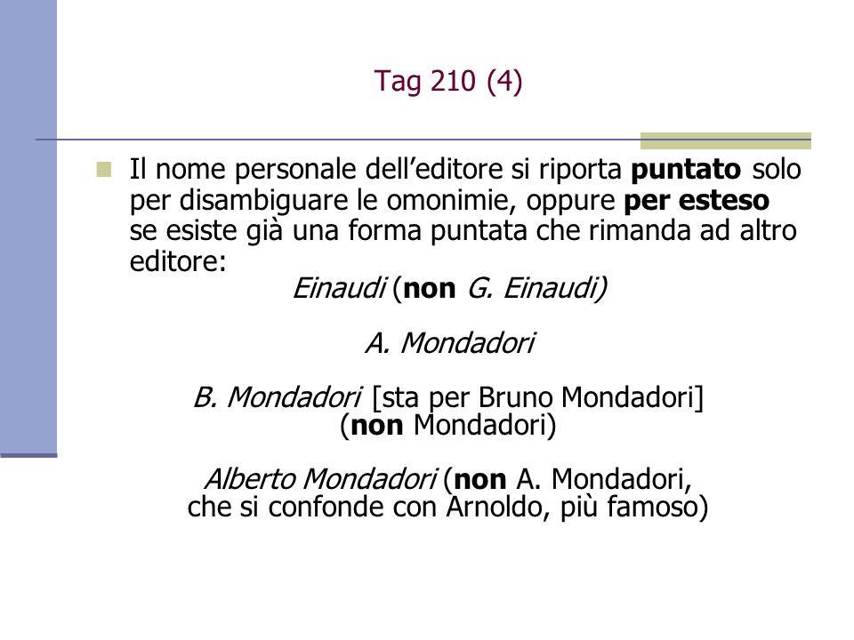 Tag 210 (4) Il nome personale delleditore si riporta puntato solo per disambiguare le omonimie, oppure per esteso se esiste già una forma puntata che rimanda ad altro editore: Einaudi (non G.