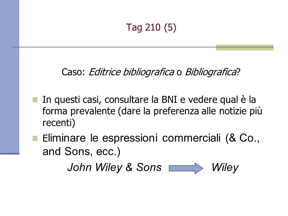 Tag 210 (5) Caso: Editrice bibliografica o Bibliografica? In questi casi, consultare la BNI e vedere qual è la forma prevalente (dare la preferenza al
