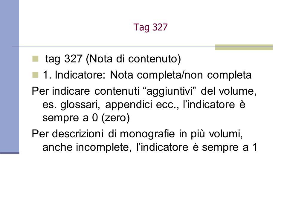 Tag 327 tag 327 (Nota di contenuto) 1. Indicatore: Nota completa/non completa Per indicare contenuti aggiuntivi del volume, es. glossari, appendici ec