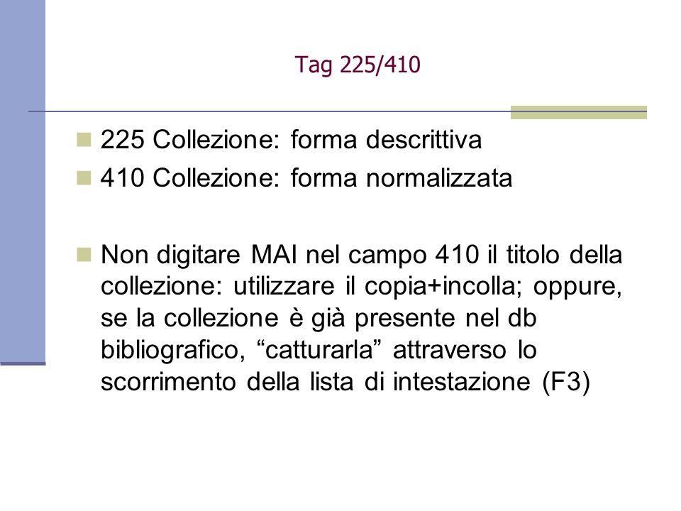 225 Collezione: forma descrittiva 410 Collezione: forma normalizzata Non digitare MAI nel campo 410 il titolo della collezione: utilizzare il copia+incolla; oppure, se la collezione è già presente nel db bibliografico, catturarla attraverso lo scorrimento della lista di intestazione (F3) Tag 225/410