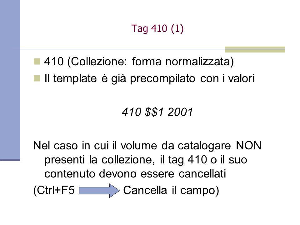 410 (Collezione: forma normalizzata) Il template è già precompilato con i valori 410 $$1 2001 Nel caso in cui il volume da catalogare NON presenti la collezione, il tag 410 o il suo contenuto devono essere cancellati (Ctrl+F5 Cancella il campo) Tag 410 (1)